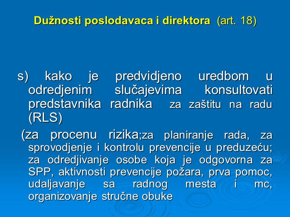 Dužnosti poslodavaca i direktora (art. 18) s) kako је predvidjеnо uredbom u odredjenim slučajevima konsultovati predstavnika radnika za zaštitu na rad