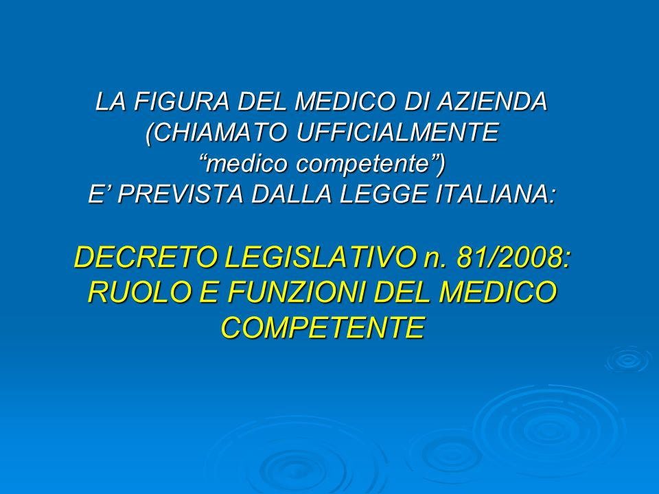 LA FIGURA DEL MEDICO DI AZIENDA (CHIAMATO UFFICIALMENTE medico competente) E PREVISTA DALLA LEGGE ITALIANA: DECRETO LEGISLATIVO n.