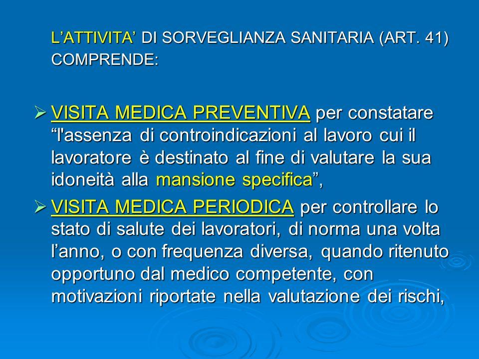 LATTIVITA DI SORVEGLIANZA SANITARIA (ART. 41) COMPRENDE: VISITA MEDICA PREVENTIVA per constatare l'assenza di controindicazioni al lavoro cui il lavor