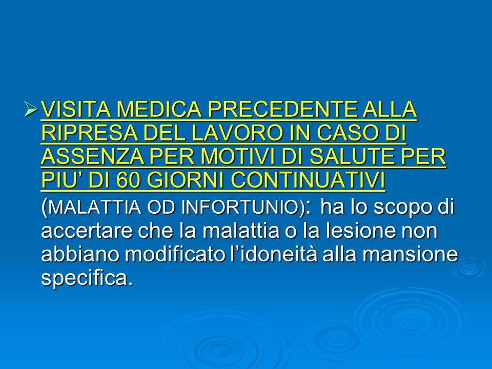 VISITA MEDICA PRECEDENTE ALLA RIPRESA DEL LAVORO IN CASO DI ASSENZA PER MOTIVI DI SALUTE PER PIU DI 60 GIORNI CONTINUATIVI ( MALATTIA OD INFORTUNIO) :