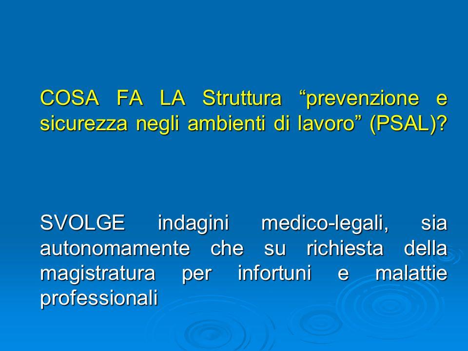 COSA FA LA Struttura prevenzione e sicurezza negli ambienti di lavoro (PSAL)? SVOLGE indagini medico-legali, sia autonomamente che su richiesta della