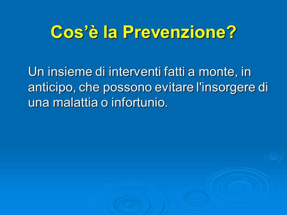 Cosè la Prevenzione? Un insieme di interventi fatti a monte, in anticipo, che possono evitare l'insorgere di una malattia o infortunio.