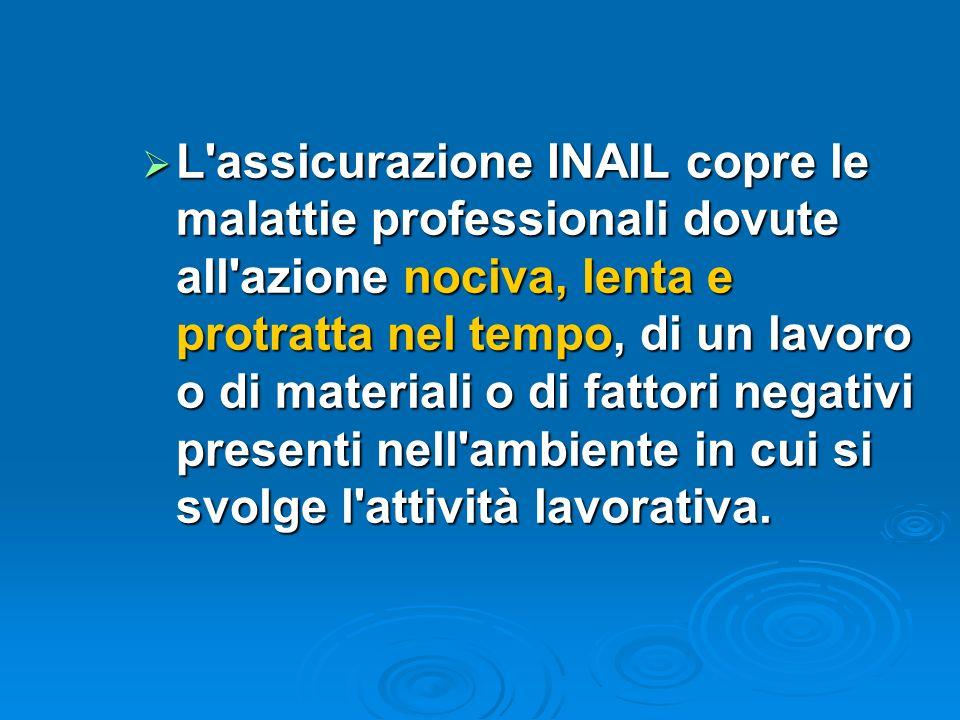 L assicurazione INAIL copre le malattie professionali dovute all azione nociva, lenta e protratta nel tempo, di un lavoro o di materiali o di fattori negativi presenti nell ambiente in cui si svolge l attività lavorativa.