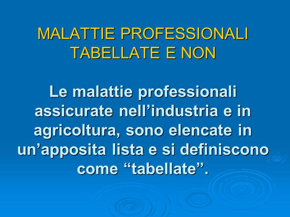MALATTIE PROFESSIONALI TABELLATE E NON Le malattie professionali assicurate nellindustria e in agricoltura, sono elencate in unapposita lista e si definiscono come tabellate.