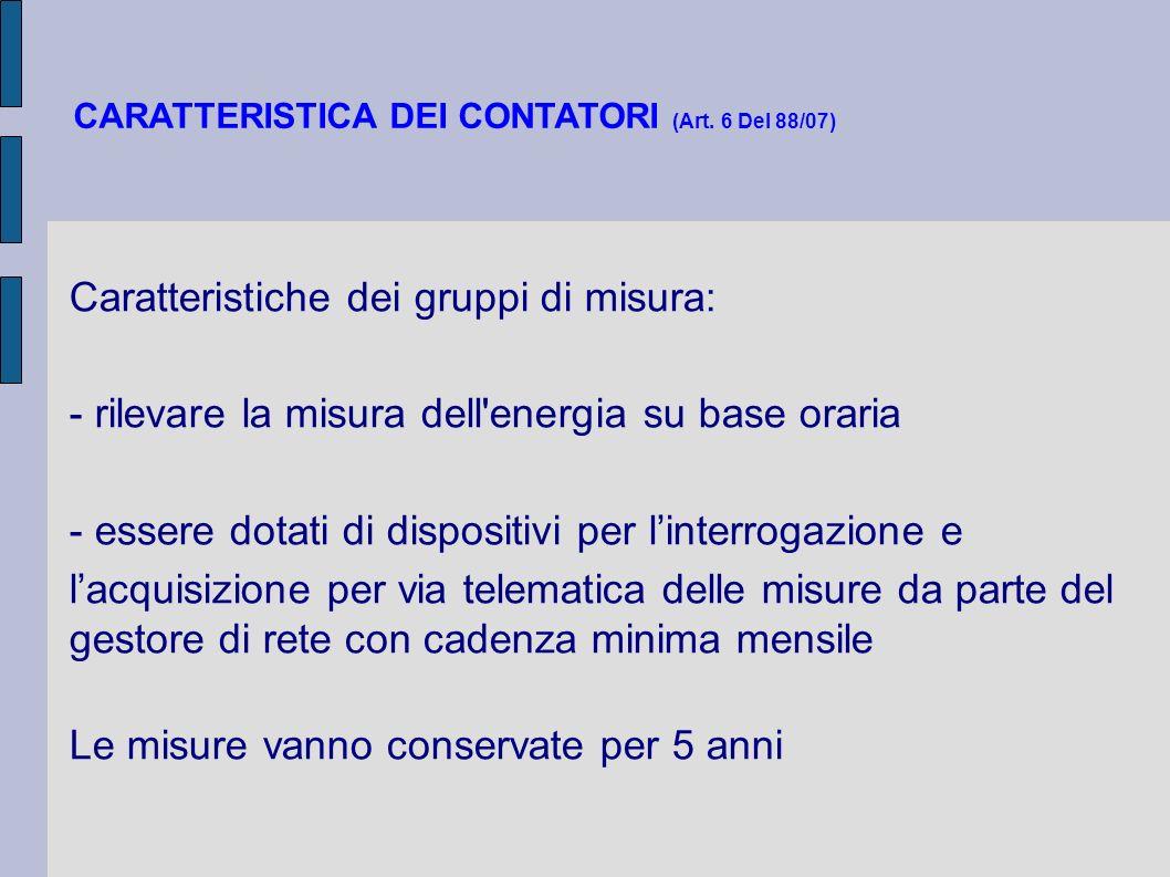 CARATTERISTICA DEI CONTATORI (Art. 6 Del 88/07) Caratteristiche dei gruppi di misura: - rilevare la misura dell'energia su base oraria - essere dotati