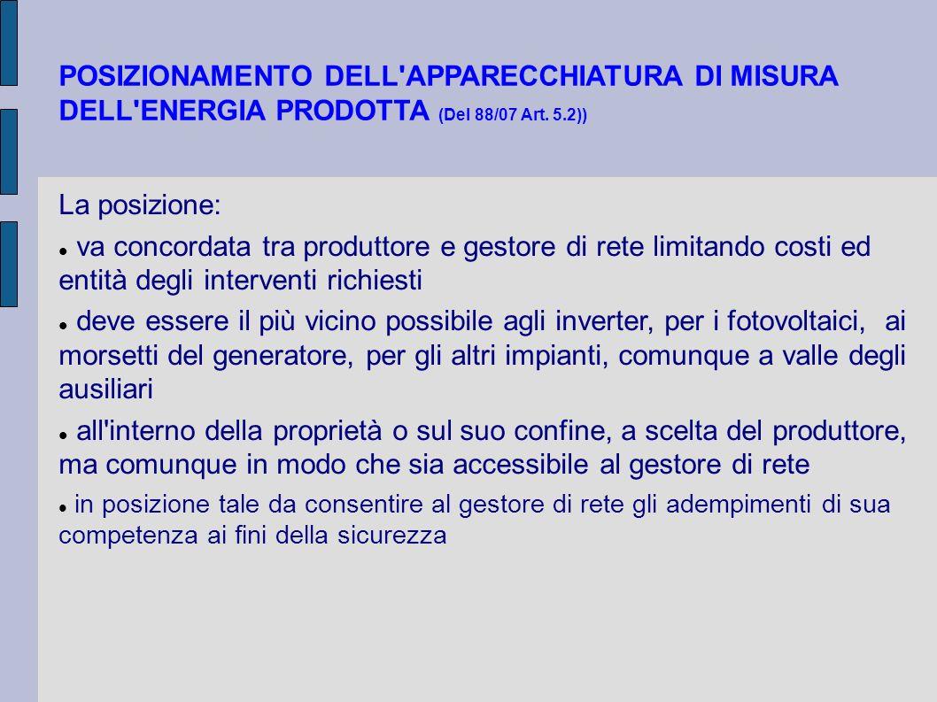 POSIZIONAMENTO DELL'APPARECCHIATURA DI MISURA DELL'ENERGIA PRODOTTA (Del 88/07 Art. 5.2)) La posizione: va concordata tra produttore e gestore di rete