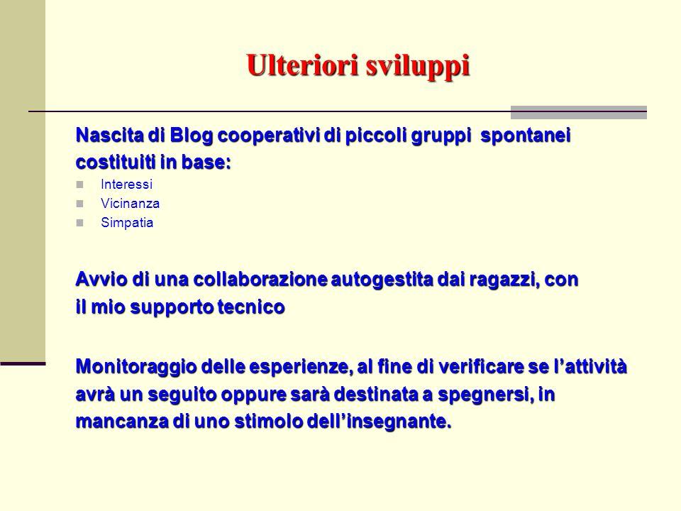 Ulteriori sviluppi Nascita di Blog cooperativi di piccoli gruppi spontanei costituiti in base: Interessi Vicinanza Simpatia Avvio di una collaborazion