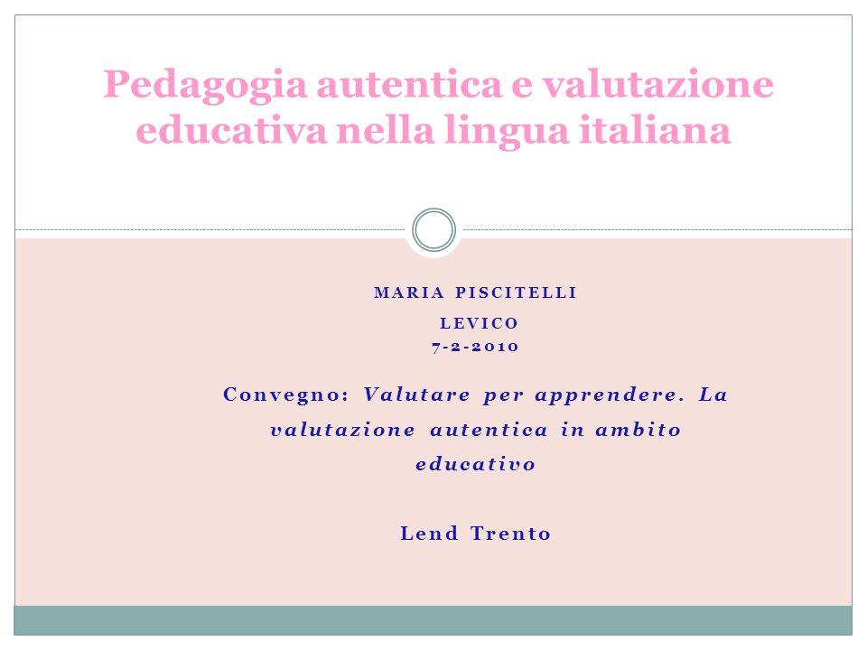 MARIA PISCITELLI LEVICO 7-2-2010 Convegno: Valutare per apprendere. La valutazione autentica in ambito educativo Lend Trento Pedagogia autentica e val