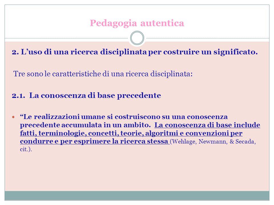 Pedagogia autentica 2. Luso di una ricerca disciplinata per costruire un significato. Tre sono le caratteristiche di una ricerca disciplinata: 2.1. La