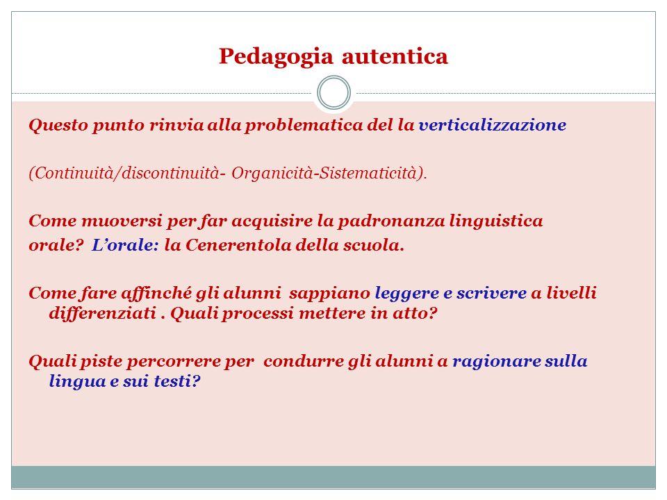 Pedagogia autentica Questo punto rinvia alla problematica del la verticalizzazione (Continuità/discontinuità- Organicità-Sistematicità). Come muoversi