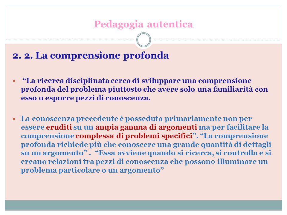 Pedagogia autentica 2. 2. La comprensione profonda La ricerca disciplinata cerca di sviluppare una comprensione profonda del problema piuttosto che av