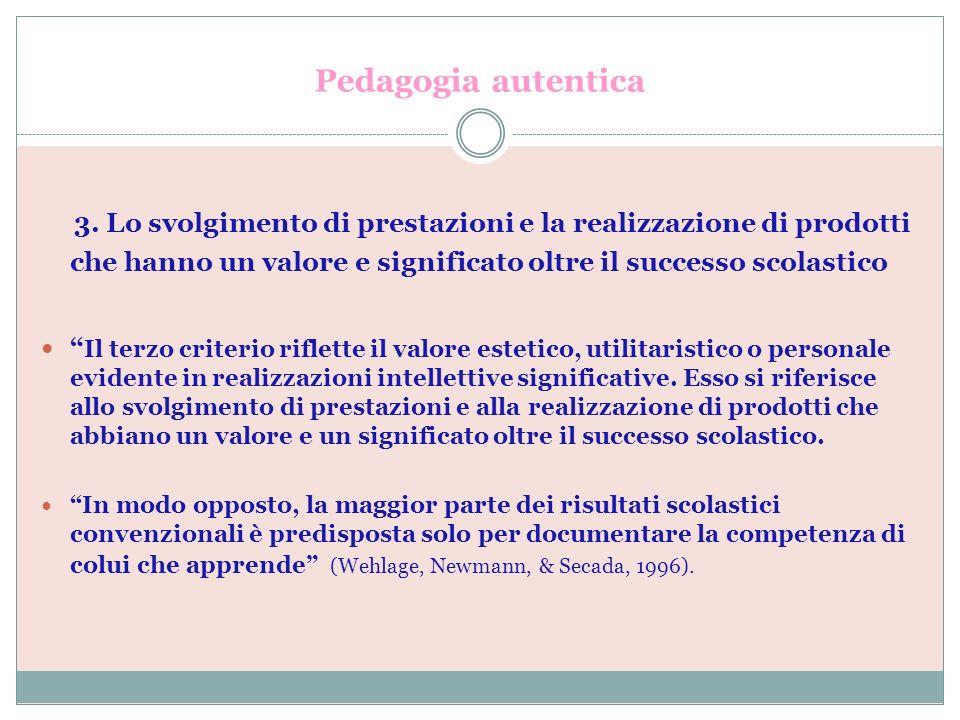 Pedagogia autentica 3. Lo svolgimento di prestazioni e la realizzazione di prodotti che hanno un valore e significato oltre il successo scolastico Il
