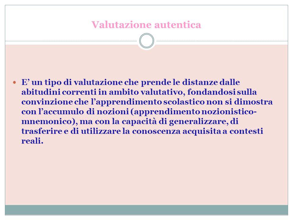 Valutazione autentica E un tipo di valutazione che prende le distanze dalle abitudini correnti in ambito valutativo, fondandosi sulla convinzione che