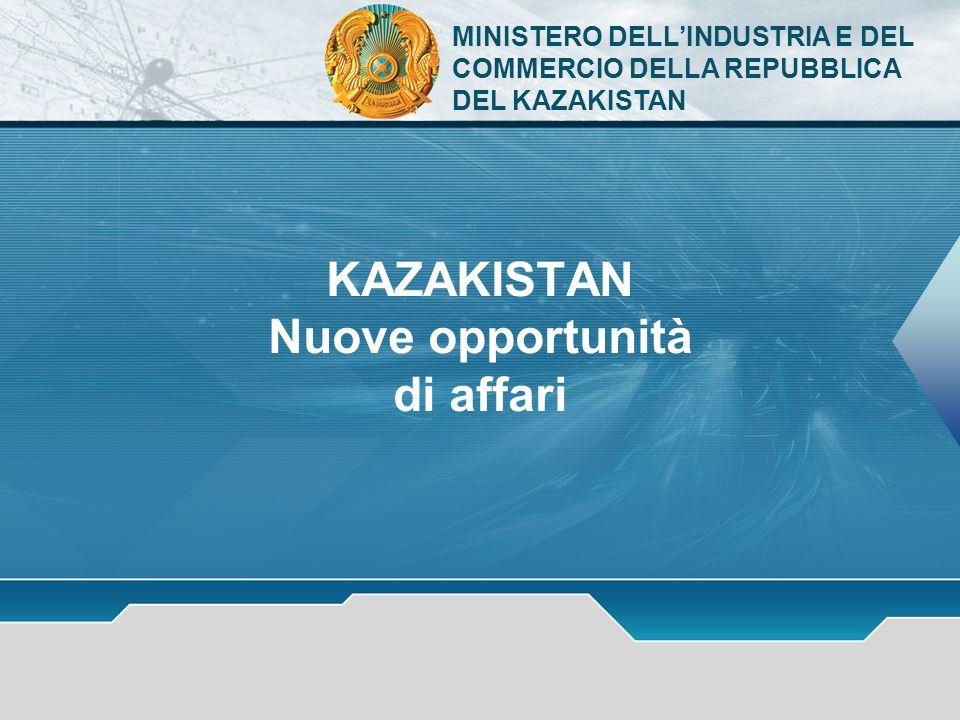 KAZAKISTAN Nuove opportunità di affari MINISTERO DELLINDUSTRIA E DEL COMMERCIO DELLA REPUBBLICA DEL KAZAKISTAN