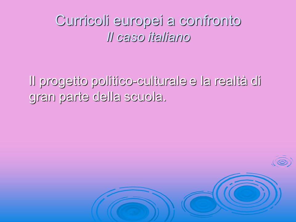 Curricoli europei a confronto Il caso italiano Il progetto politico-culturale e la realtà di gran parte della scuola. Il progetto politico-culturale e
