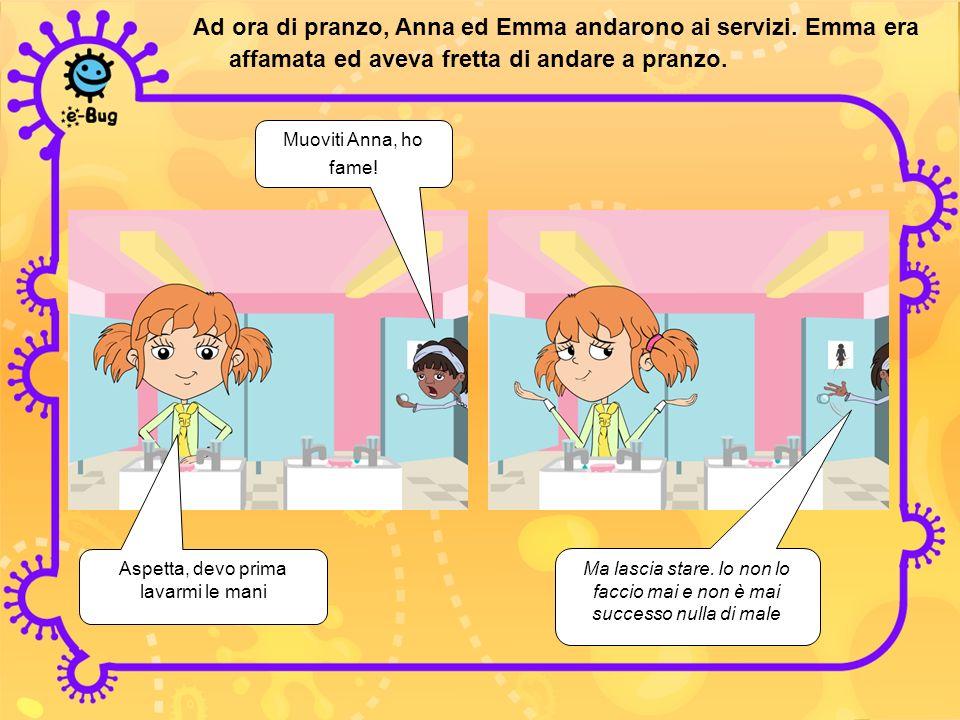 Ad ora di pranzo, Anna ed Emma andarono ai servizi. Emma era affamata ed aveva fretta di andare a pranzo. Muoviti Anna, ho fame! Aspetta, devo prima l