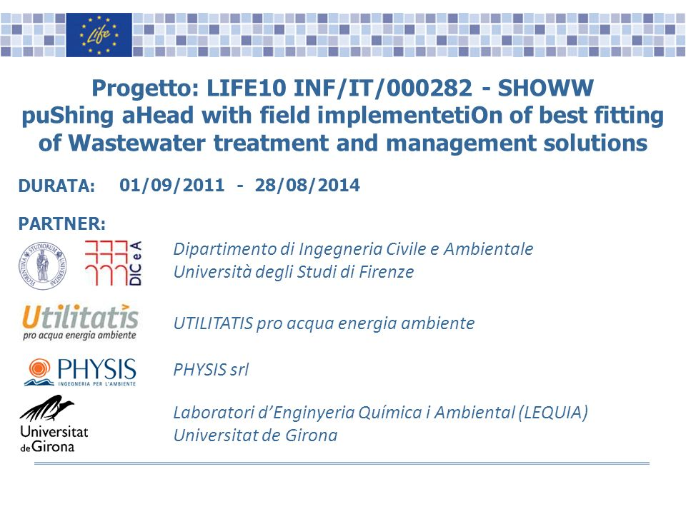 Name, Surname, Position Logo(s) Progetto: LIFE10 INF/IT/000282 - SHOWW puShing aHead with field implementetiOn of best fitting of Wastewater treatment and management solutions PARTNER: Dipartimento di Ingegneria Civile e Ambientale Università degli Studi di Firenze 01/09/2011 - 28/08/2014 DURATA: Laboratori dEnginyeria Química i Ambiental (LEQUIA) Universitat de Girona PHYSIS srl UTILITATIS pro acqua energia ambiente