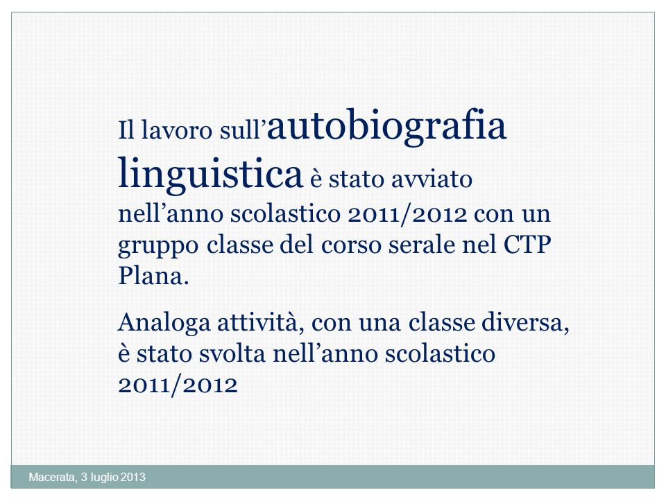 Macerata, 3 luglio 2013 Il lavoro sull autobiografia linguistica è stato avviato nellanno scolastico 2011/2012 con un gruppo classe del corso serale nel CTP Plana.