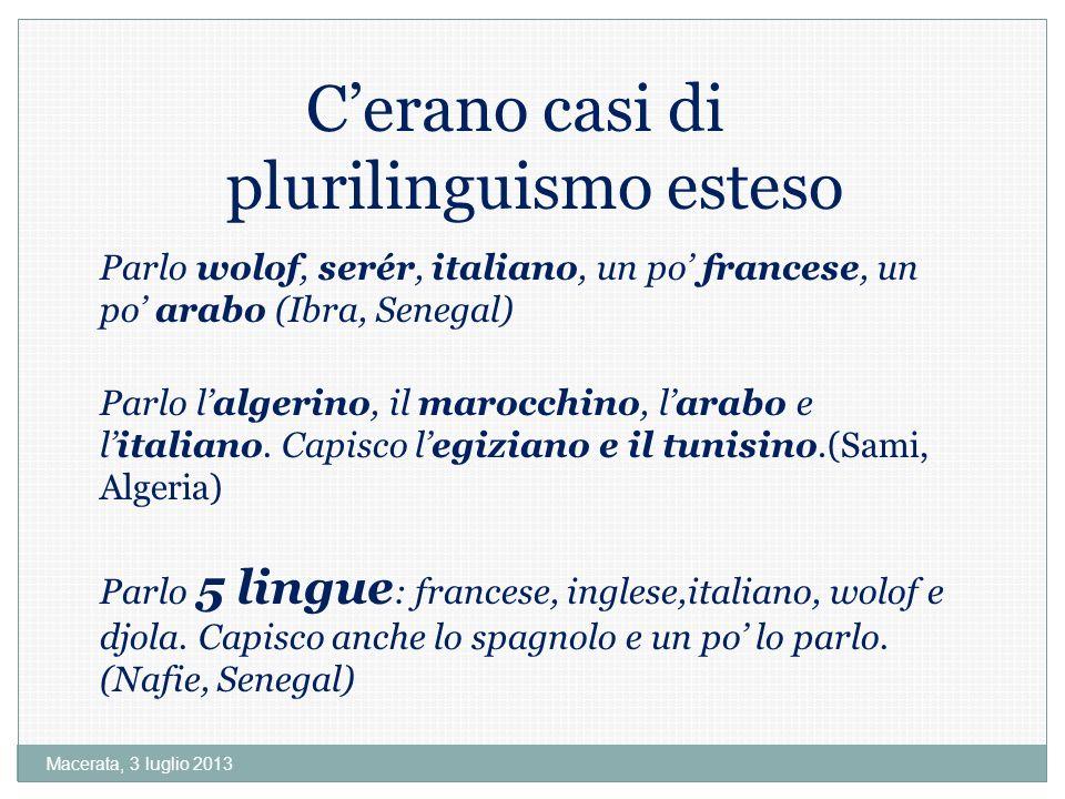 Macerata, 3 luglio 2013 Cerano casi di plurilinguismo esteso Parlo wolof, serér, italiano, un po francese, un po arabo (Ibra, Senegal) Parlo lalgerino, il marocchino, larabo e litaliano.