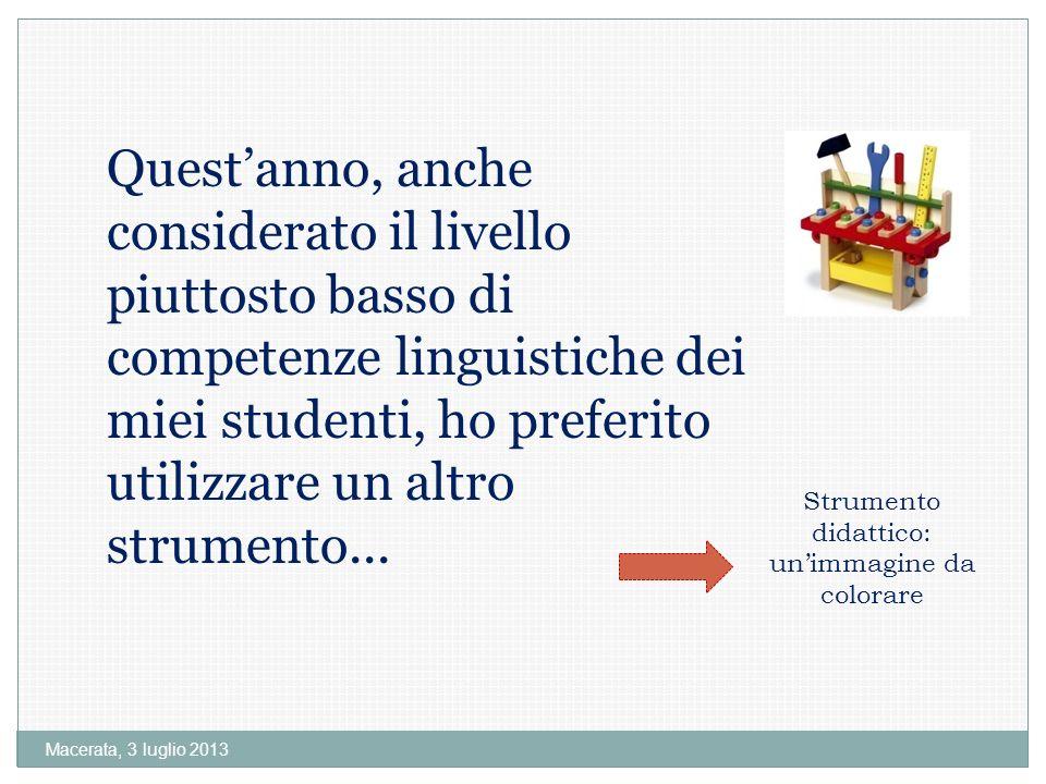 Macerata, 3 luglio 2013 Questanno, anche considerato il livello piuttosto basso di competenze linguistiche dei miei studenti, ho preferito utilizzare un altro strumento...