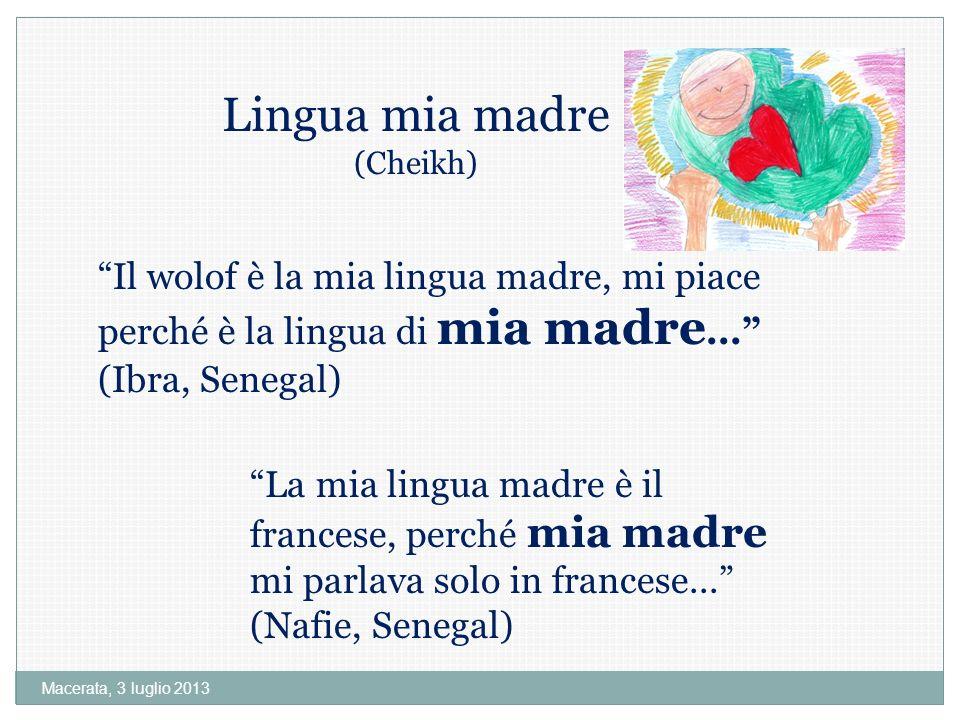 Macerata, 3 luglio 2013 Lingua mia madre (Cheikh) Il wolof è la mia lingua madre, mi piace perché è la lingua di mia madre...
