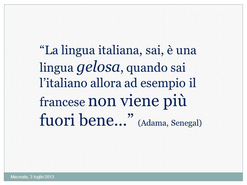 Macerata, 3 luglio 2013 La lingua italiana, sai, è una lingua gelosa, quando sai litaliano allora ad esempio il francese non viene più fuori bene...