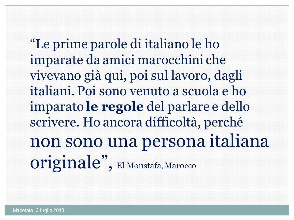 Macerata, 3 luglio 2013 Le prime parole di italiano le ho imparate da amici marocchini che vivevano già qui, poi sul lavoro, dagli italiani.
