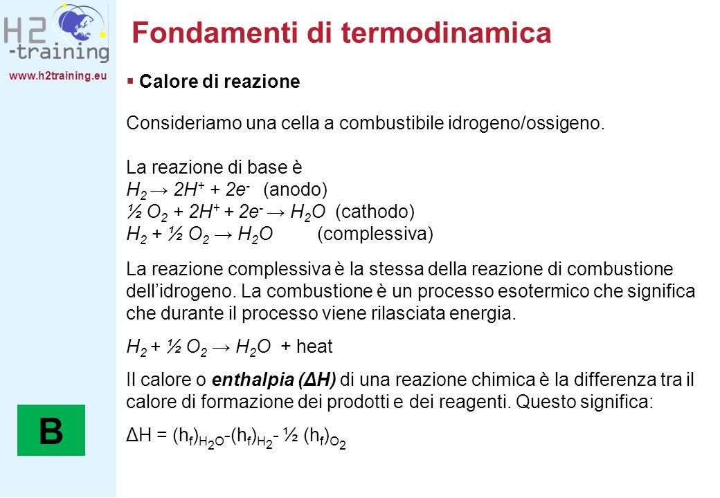 www.h2training.eu Calore di reazione Consideriamo una cella a combustibile idrogeno/ossigeno. La reazione di base è H 2 2H + + 2e - (anodo) ½ O 2 + 2H