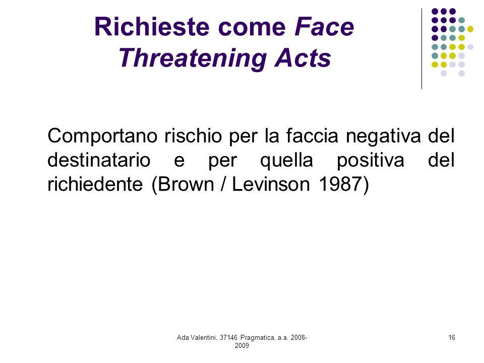 Ada Valentini, 37146 Pragmatica, a.a. 2008- 2009 16 Richieste come Face Threatening Acts Comportano rischio per la faccia negativa del destinatario e