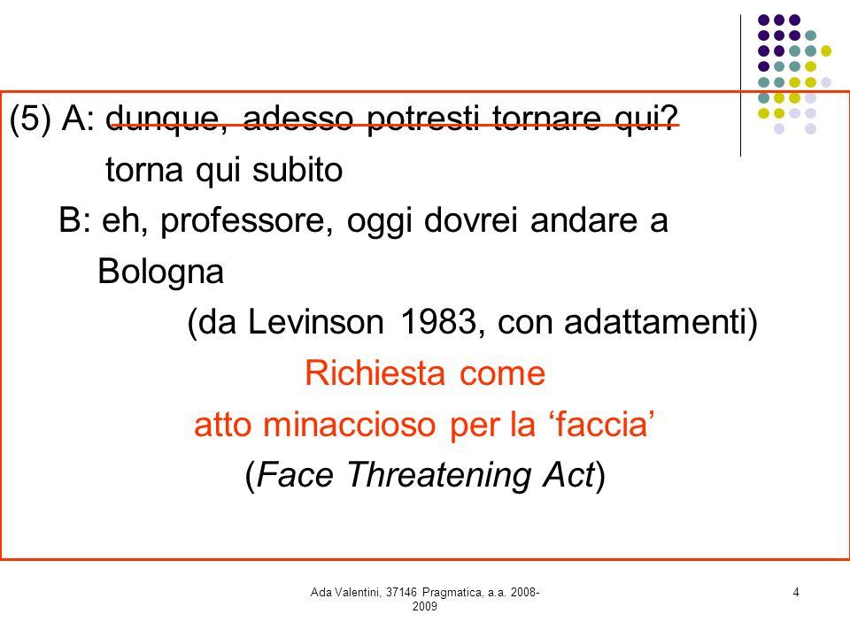 Ada Valentini, 37146 Pragmatica, a.a. 2008- 2009 4 (5) A: dunque, adesso potresti tornare qui? torna qui subito B: eh, professore, oggi dovrei andare
