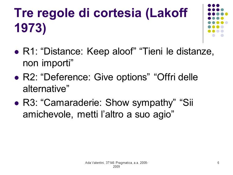 Ada Valentini, 37146 Pragmatica, a.a. 2008- 2009 6 Tre regole di cortesia (Lakoff 1973) R1: Distance: Keep aloof Tieni le distanze, non importi R2: De