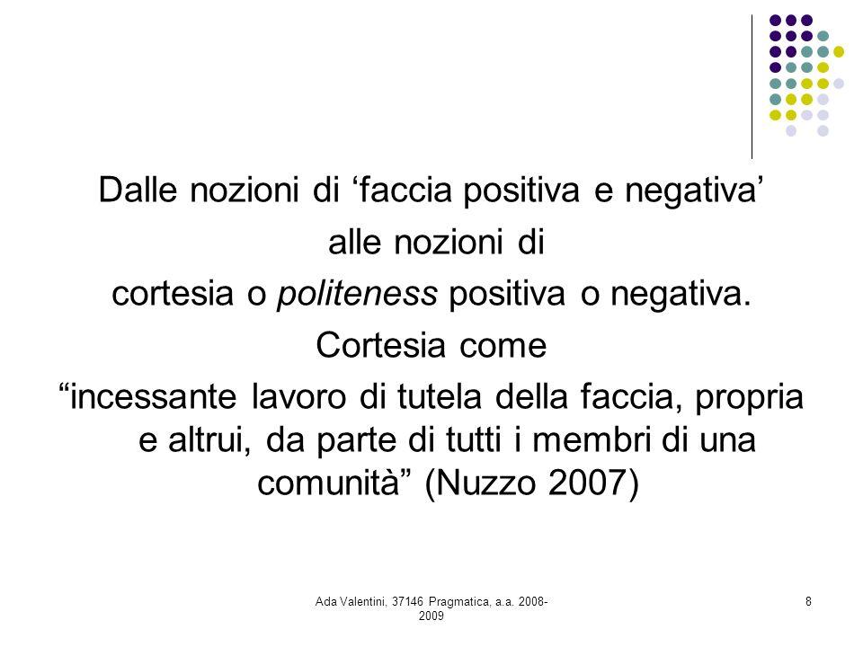 Ada Valentini, 37146 Pragmatica, a.a. 2008- 2009 8 Dalle nozioni di faccia positiva e negativa alle nozioni di cortesia o politeness positiva o negati