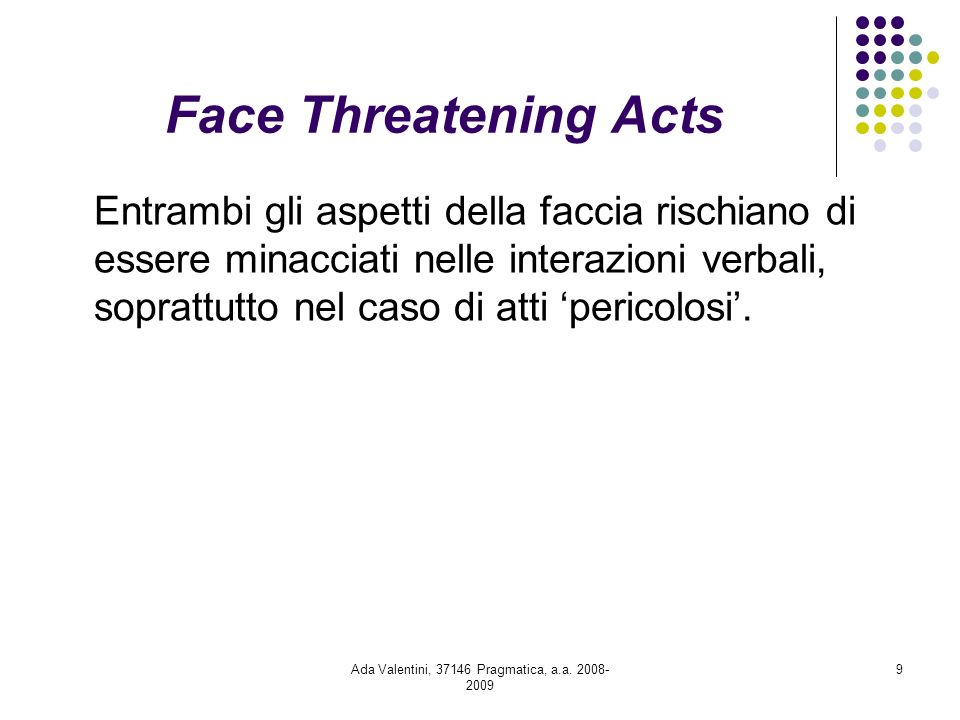 Ada Valentini, 37146 Pragmatica, a.a. 2008- 2009 9 Face Threatening Acts Entrambi gli aspetti della faccia rischiano di essere minacciati nelle intera