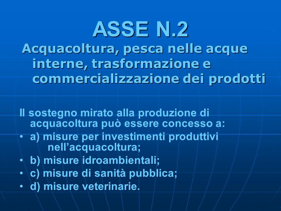 ASSE N.2 Acquacoltura, pesca nelle acque interne, trasformazione e commercializzazione dei prodotti Il sostegno mirato alla produzione di acquacoltura