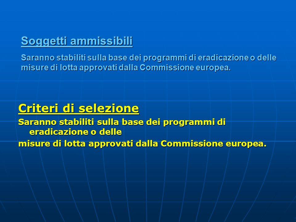 Soggetti ammissibili Saranno stabiliti sulla base dei programmi di eradicazione o delle misure di lotta approvati dalla Commissione europea. Criteri d