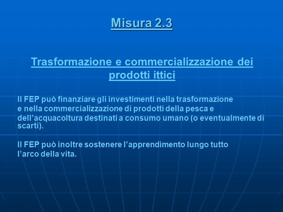 Misura 2.3 Trasformazione e commercializzazione dei prodotti ittici Il FEP può finanziare gli investimenti nella trasformazione e nella commercializza