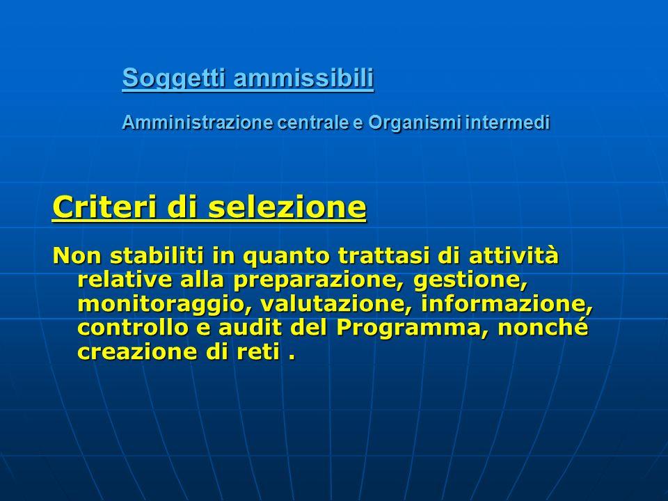 Soggetti ammissibili Amministrazione centrale e Organismi intermedi Criteri di selezione Non stabiliti in quanto trattasi di attività relative alla pr