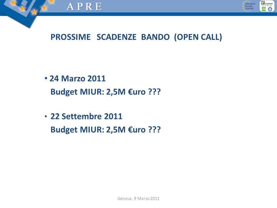 PROSSIME SCADENZE BANDO (OPEN CALL) 24 Marzo 2011 Budget MIUR: 2,5M uro ??? 22 Settembre 2011 Budget MIUR: 2,5M uro ??? Genova, 9 Marzo 2011