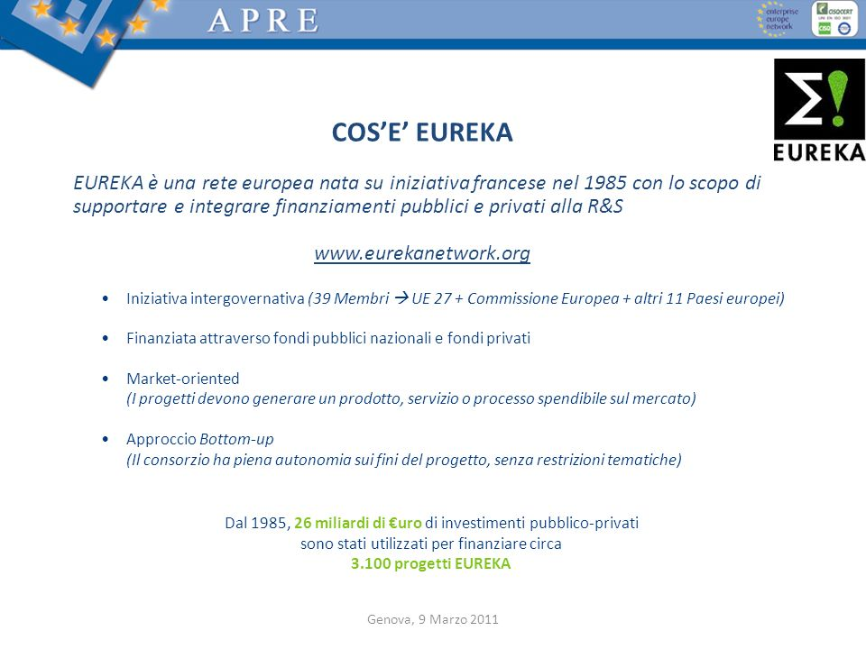 COSE EUREKA EUREKA è una rete europea nata su iniziativa francese nel 1985 con lo scopo di supportare e integrare finanziamenti pubblici e privati all