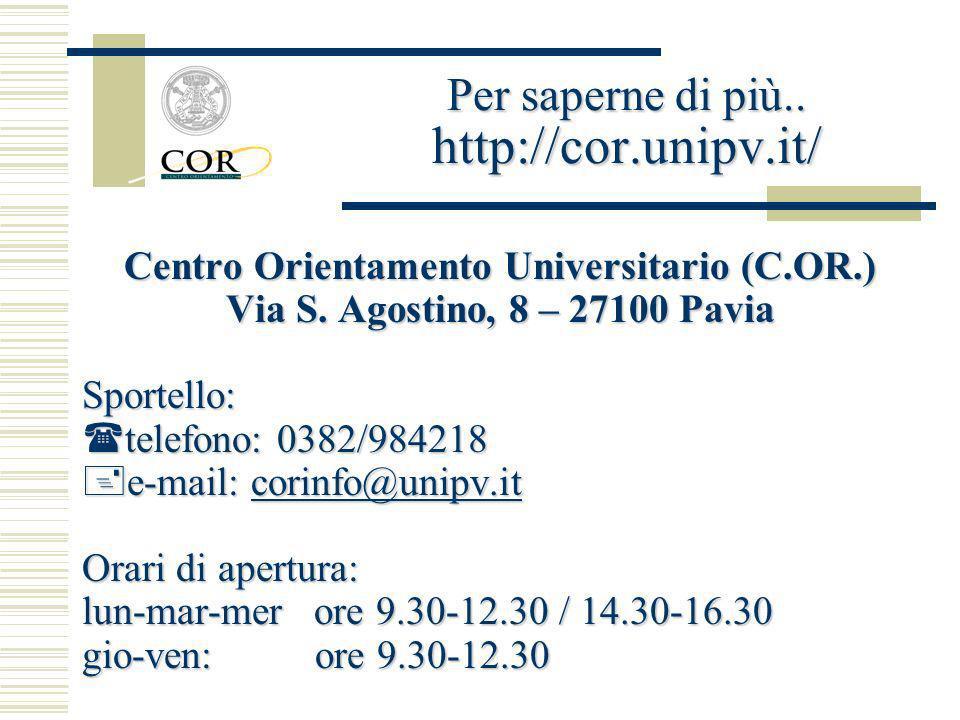 Centro Orientamento Universitario (C.OR.) Via S. Agostino, 8 – 27100 Pavia Sportello: telefono: 0382/984218 telefono: 0382/984218 e-mail: corinfo@unip