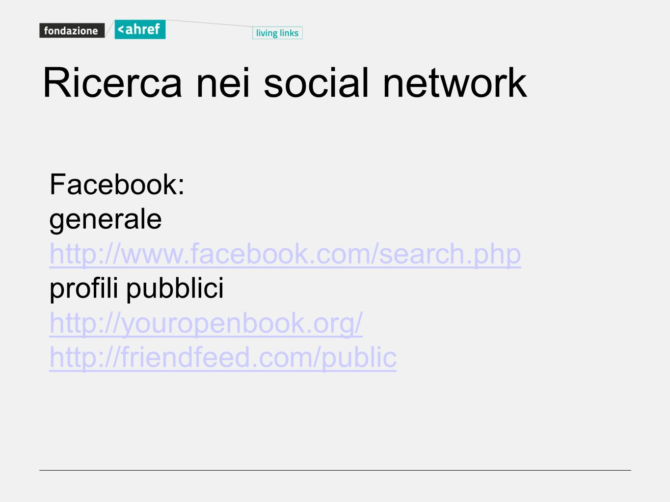 Ricerca nei social network Facebook: generale http://www.facebook.com/search.php profili pubblici http://youropenbook.org/ http://friendfeed.com/publi