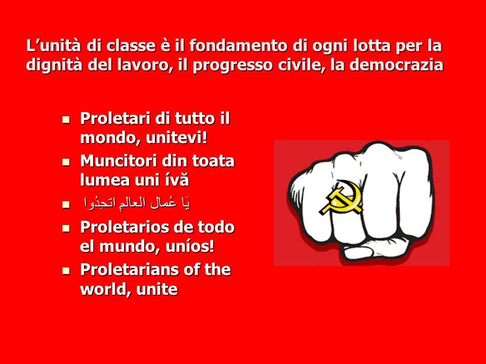 Lunità di classe è il fondamento di ogni lotta per la dignità del lavoro, il progresso civile, la democrazia Proletari di tutto il mondo, unitevi! Pro