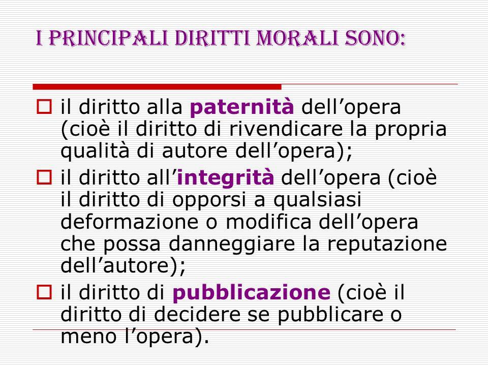 I principali diritti morali sono: il diritto alla paternità dellopera (cioè il diritto di rivendicare la propria qualità di autore dellopera); il diri