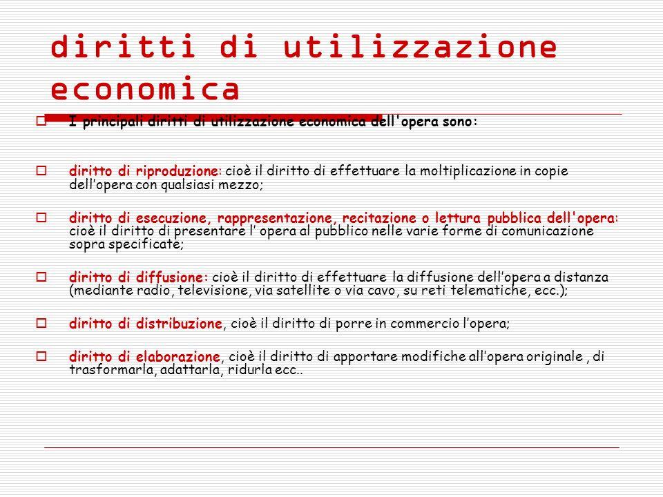 diritti di utilizzazione economica I principali diritti di utilizzazione economica dell'opera sono: diritto di riproduzione: cioè il diritto di effett