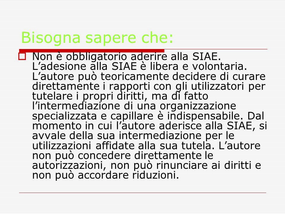 Bisogna sapere che: Non è obbligatorio aderire alla SIAE. Ladesione alla SIAE è libera e volontaria. Lautore può teoricamente decidere di curare diret