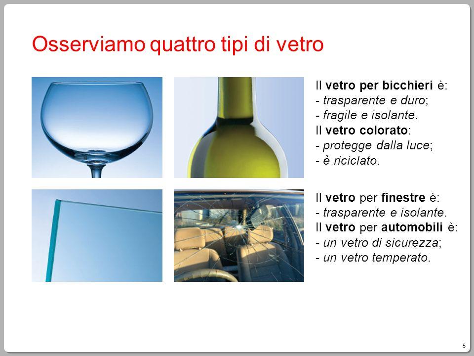 5 Osserviamo quattro tipi di vetro Il vetro per bicchieri è: - trasparente e duro; - fragile e isolante. Il vetro colorato: - protegge dalla luce; - è