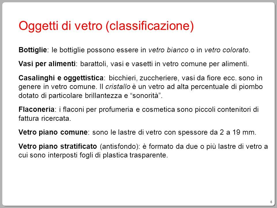 6 Oggetti di vetro (classificazione) Bottiglie: le bottiglie possono essere in vetro bianco o in vetro colorato. Vasi per alimenti: barattoli, vasi e
