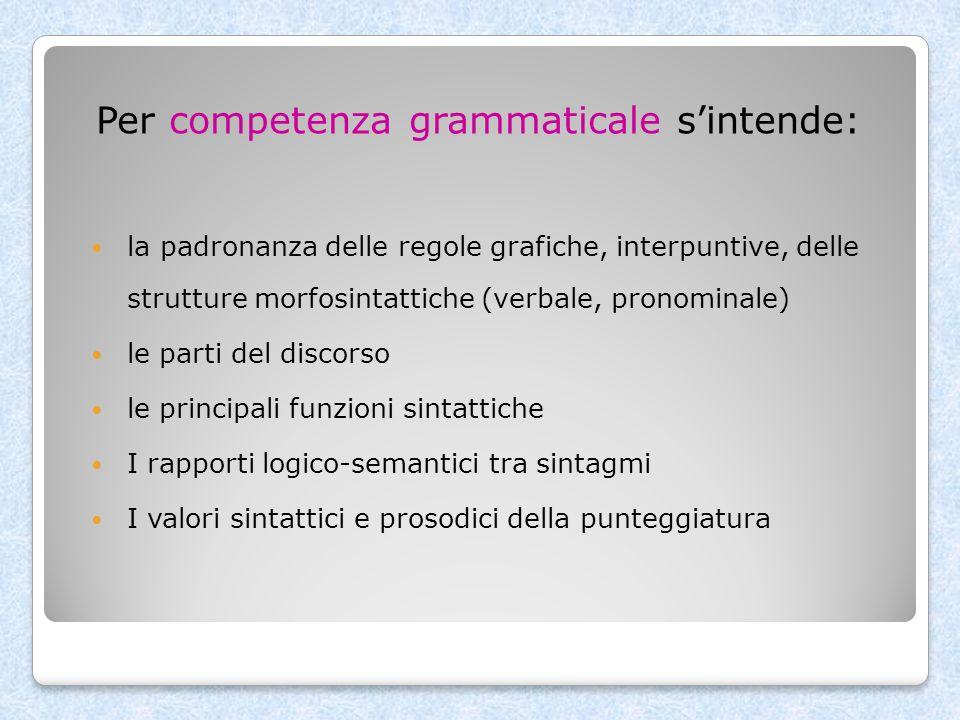 Per competenza grammaticale sintende: la padronanza delle regole grafiche, interpuntive, delle strutture morfosintattiche (verbale, pronominale) le pa