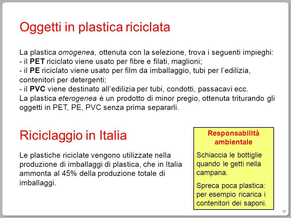 17 Oggetti in plastica riciclata La plastica omogenea, ottenuta con la selezione, trova i seguenti impieghi: - il PET riciclato viene usato per fibre