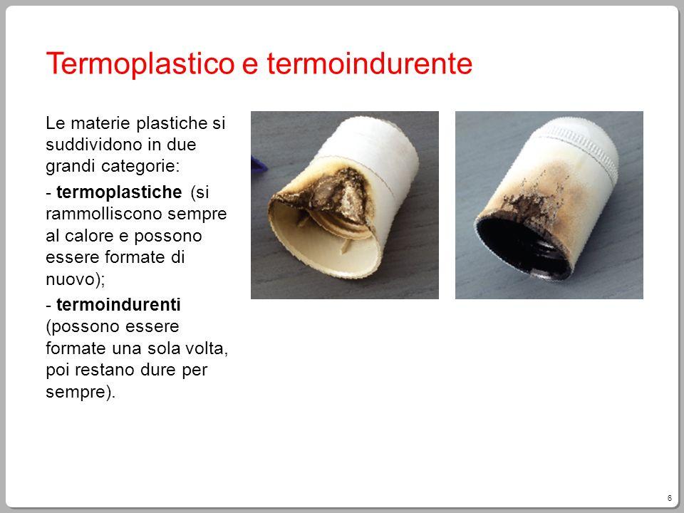 6 Termoplastico e termoindurente Le materie plastiche si suddividono in due grandi categorie: - termoplastiche (si rammolliscono sempre al calore e po